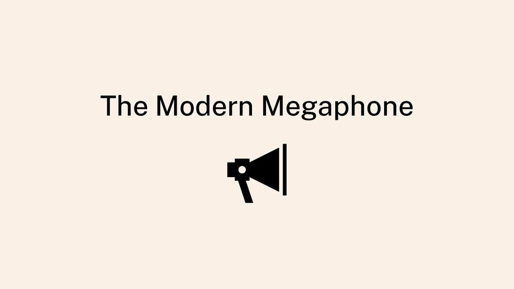 The Modern Megaphone