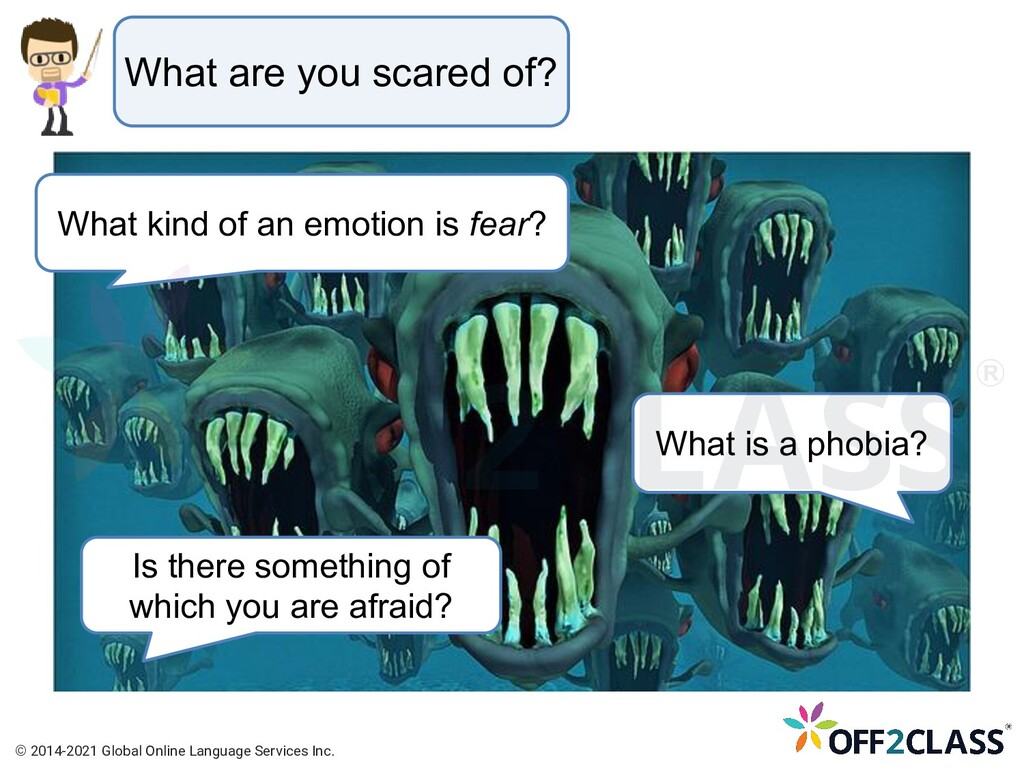 What are you scared of? What kind of an emotion...