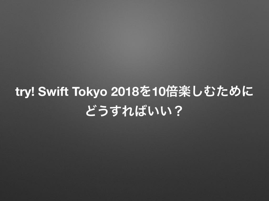 try! Swift Tokyo 2018Λ10ഒָ͠ΉͨΊʹ Ͳ͏͢Ε͍͍ʁ