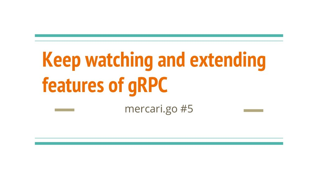 Keep watching and extending features of gRPC me...
