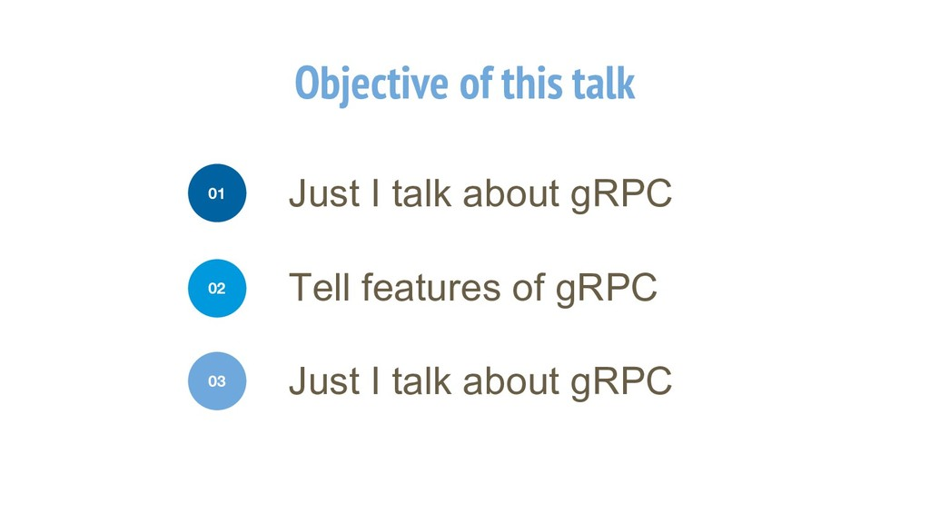 Objective of this talk Just I talk about gRPC 0...