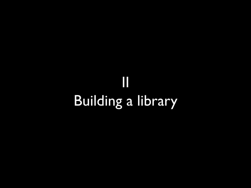 II Building a library