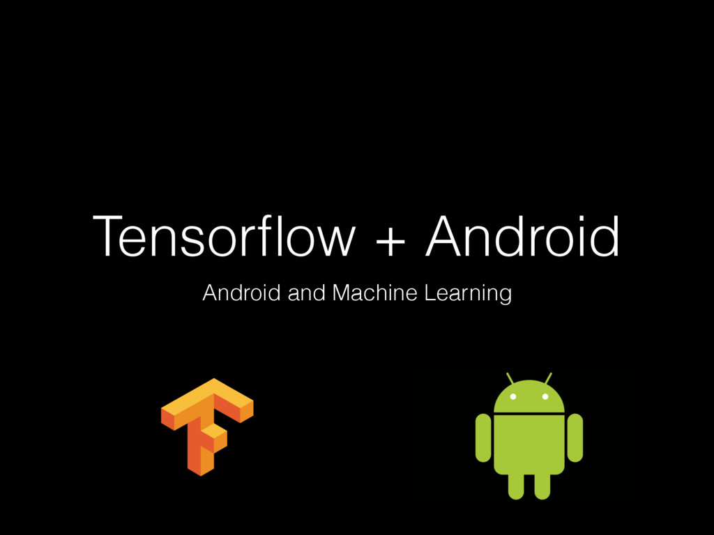 Tensorflow + Android Android and Machine Learning