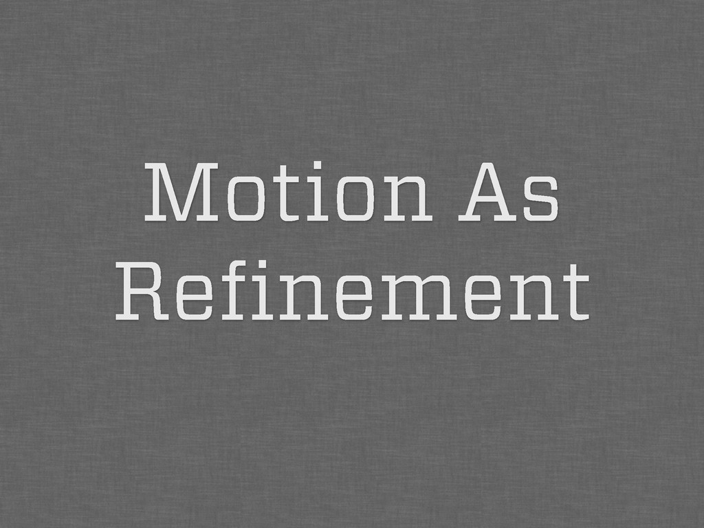 Motion As Refinement