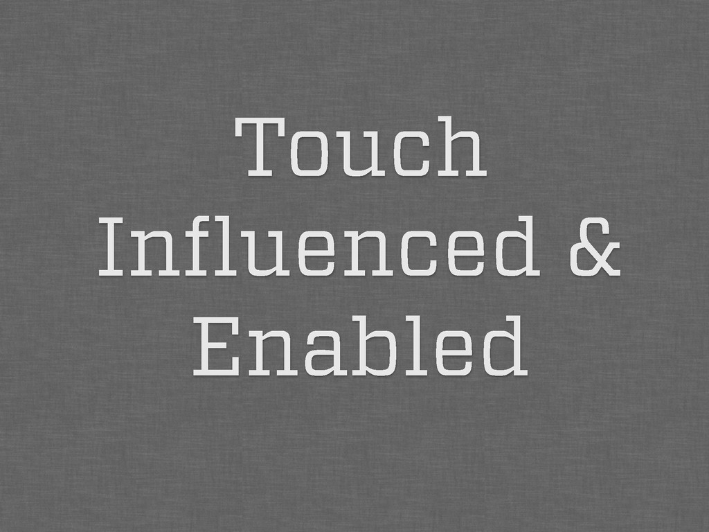 Touch Influenced & Enabled