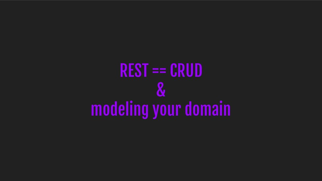 REST == CRUD & modeling your domain