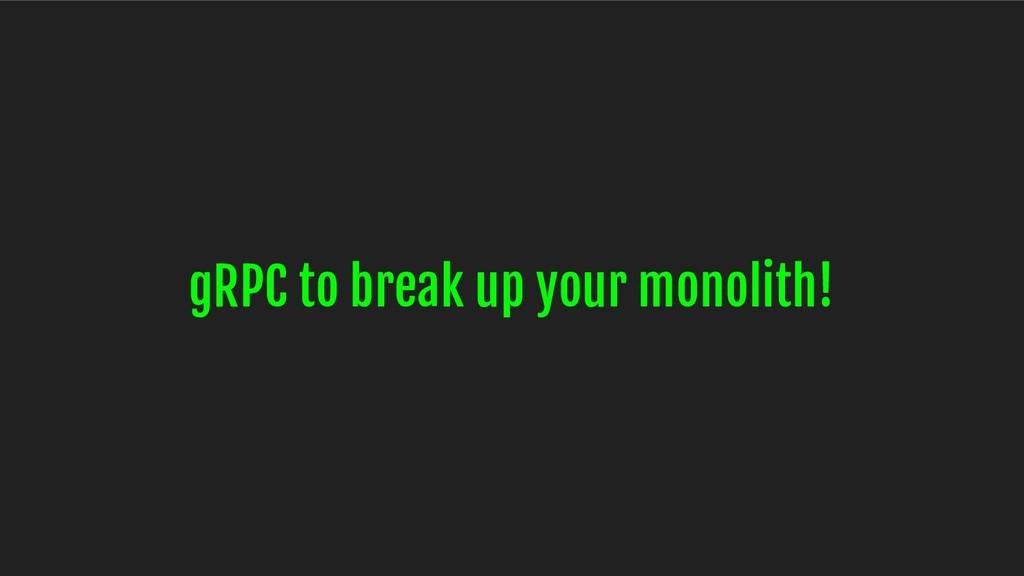 gRPC to break up your monolith!