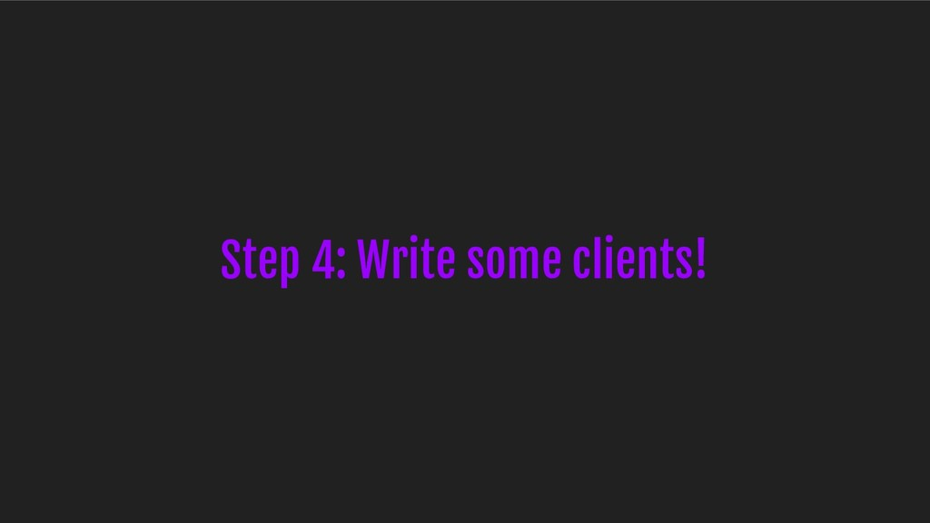 Step 4: Write some clients!