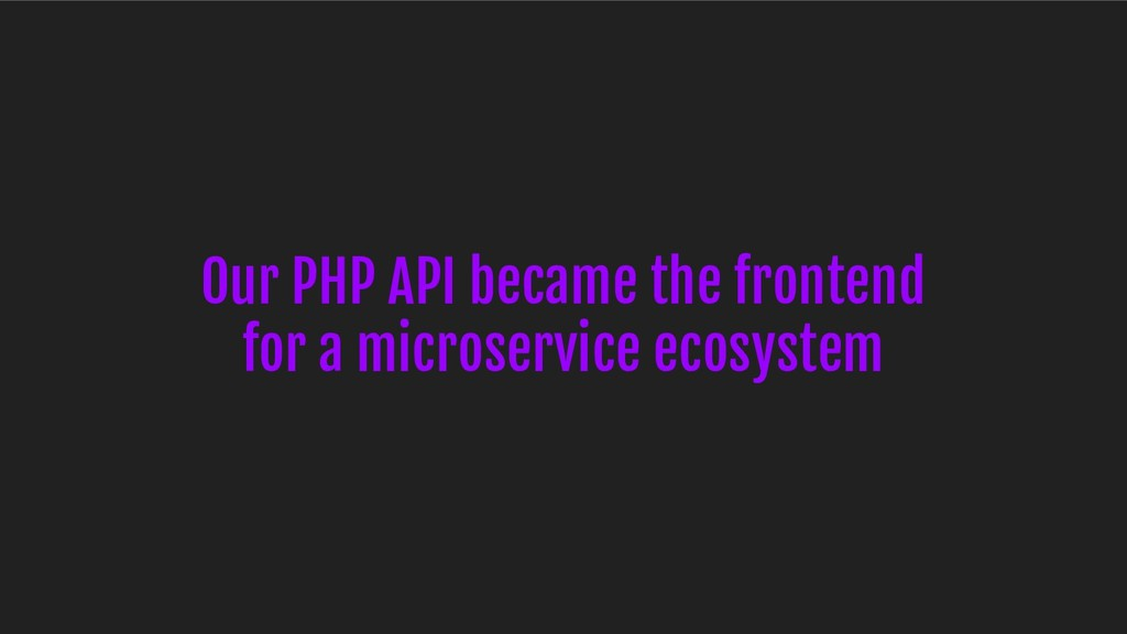 Our PHP API became the frontend for a microserv...