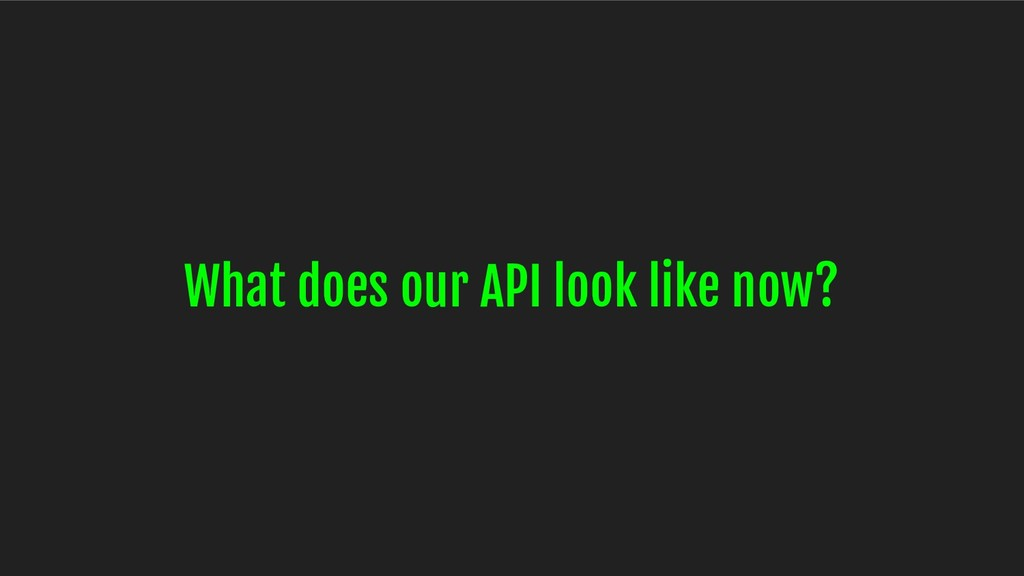 What does our API look like now?