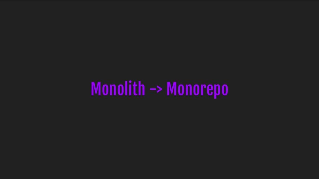 Monolith -> Monorepo