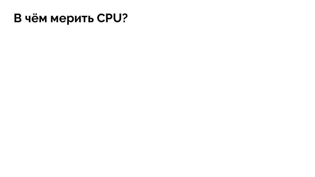 В чём мерить CPU?