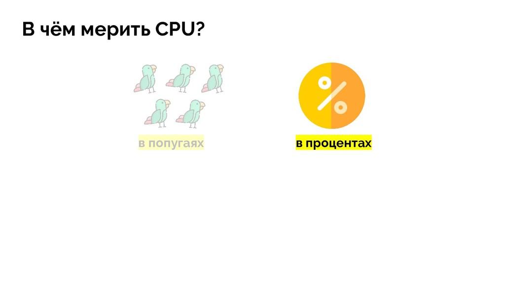 в попугаях В чём мерить CPU? в процентах