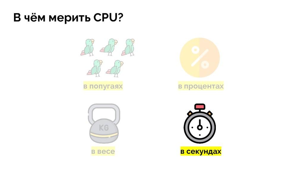 в попугаях в весе в процентах В чём мерить CPU?...
