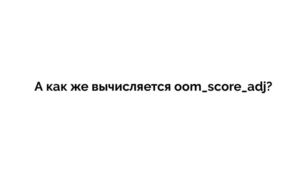 А как же вычисляется oom_score_adj?