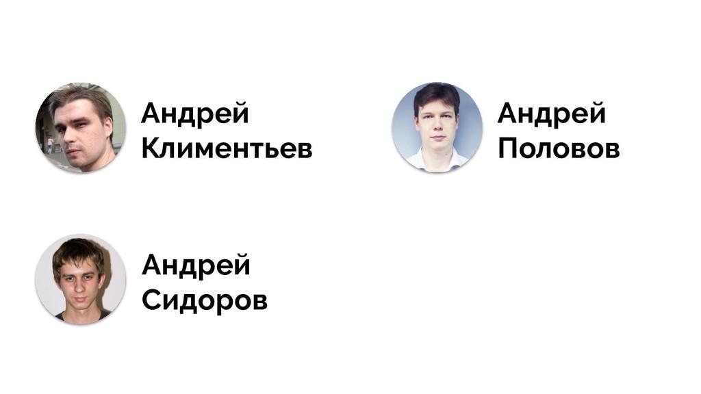 Андрей Климентьев Андрей Половов Андрей Сидоров