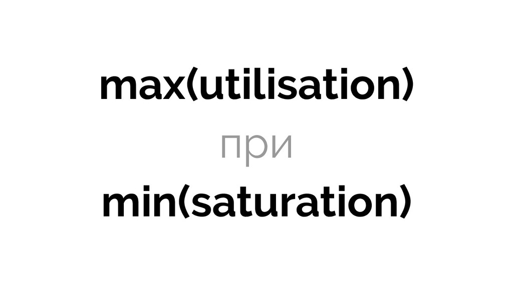 max(utilisation) при min(saturation)