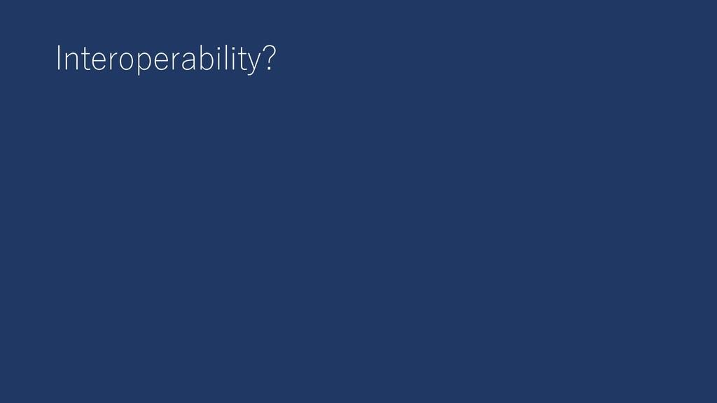 Interoperability?