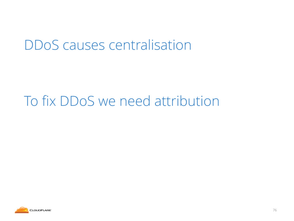 76 DDoS causes centralisation ! ! To fix DDoS we...