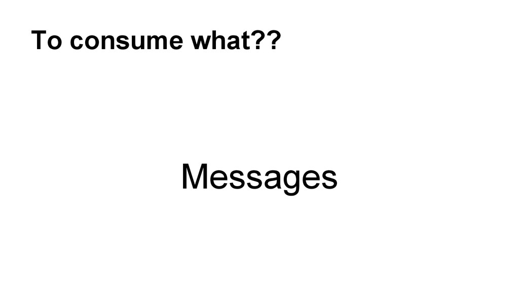 To consume what?? Messages