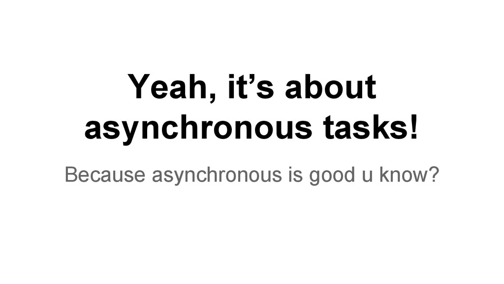 Yeah, it's about asynchronous tasks! Because as...