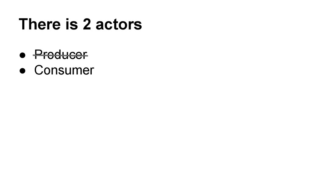 There is 2 actors ● Producer ● Consumer