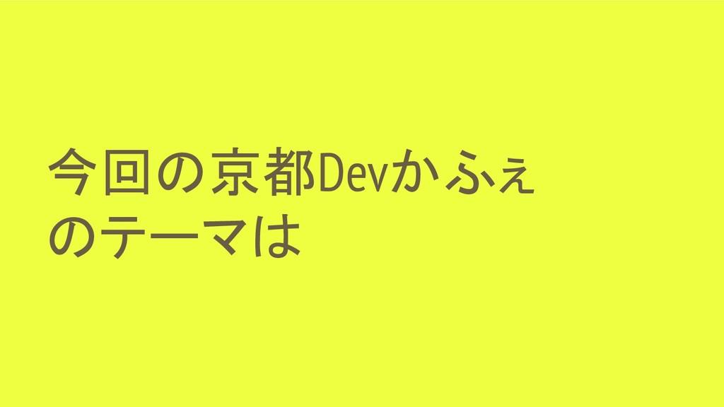 今回の京都Devかふぇ のテーマは