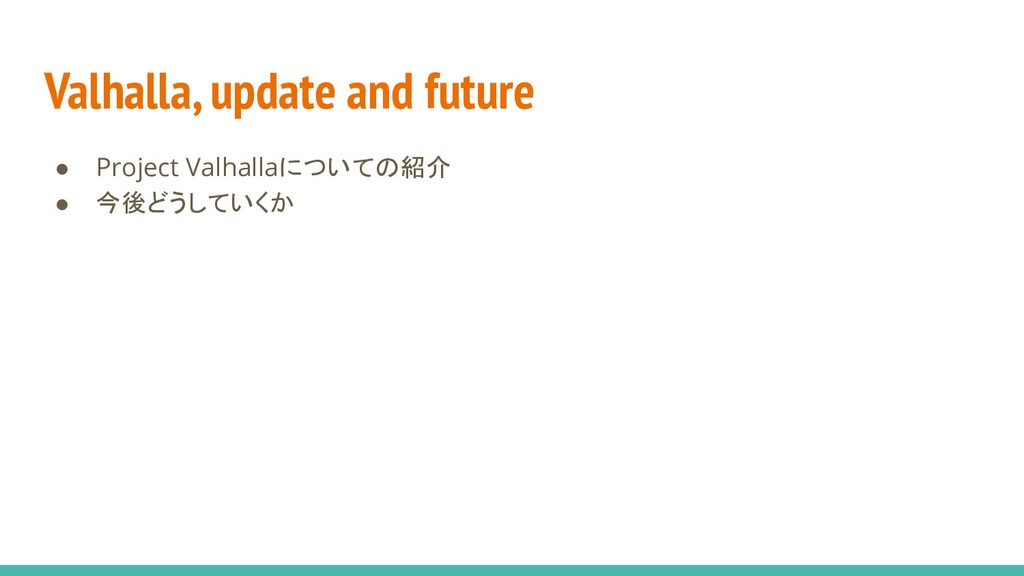 Valhalla, update and future ● Project Valhallaに...