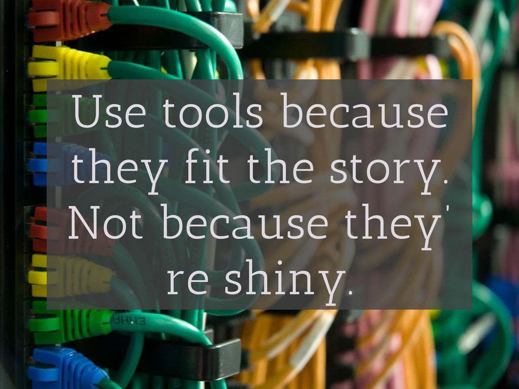 Use tools because they fit the story. Not becau...