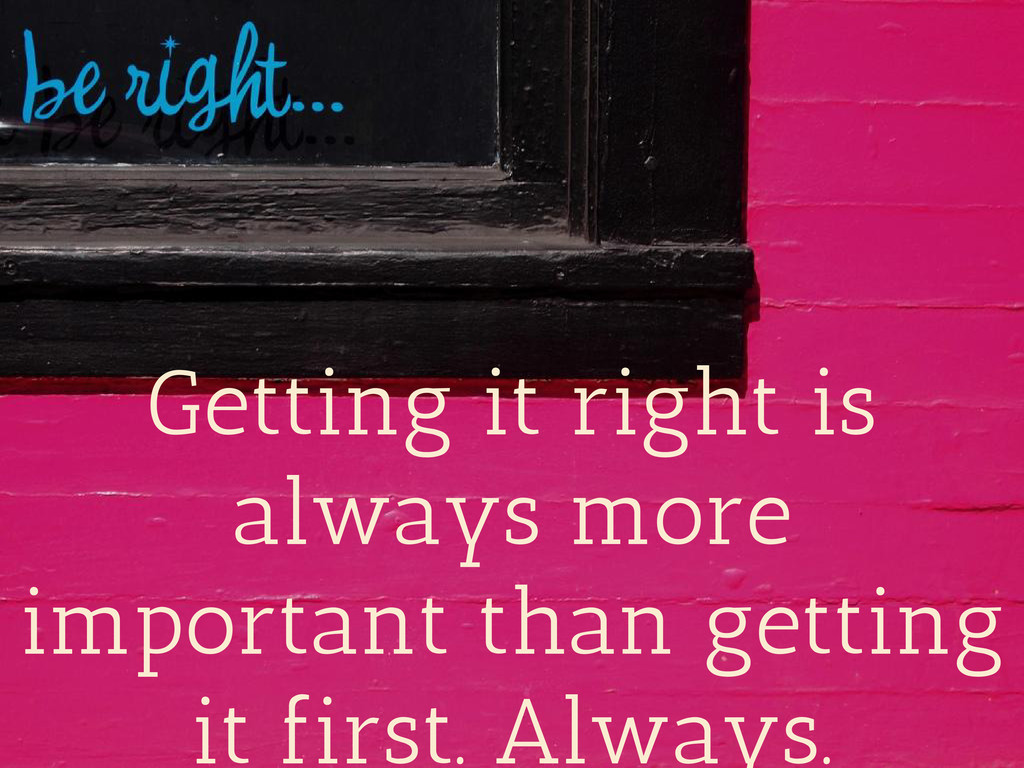 Getting it right is always more important than ...
