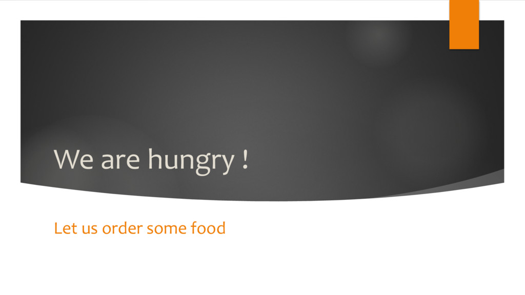 We are hungry ! Let us order some food