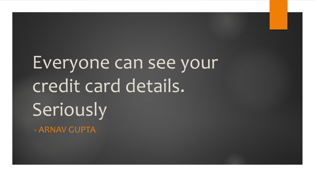 Everyone can see your credit card details. Seri...
