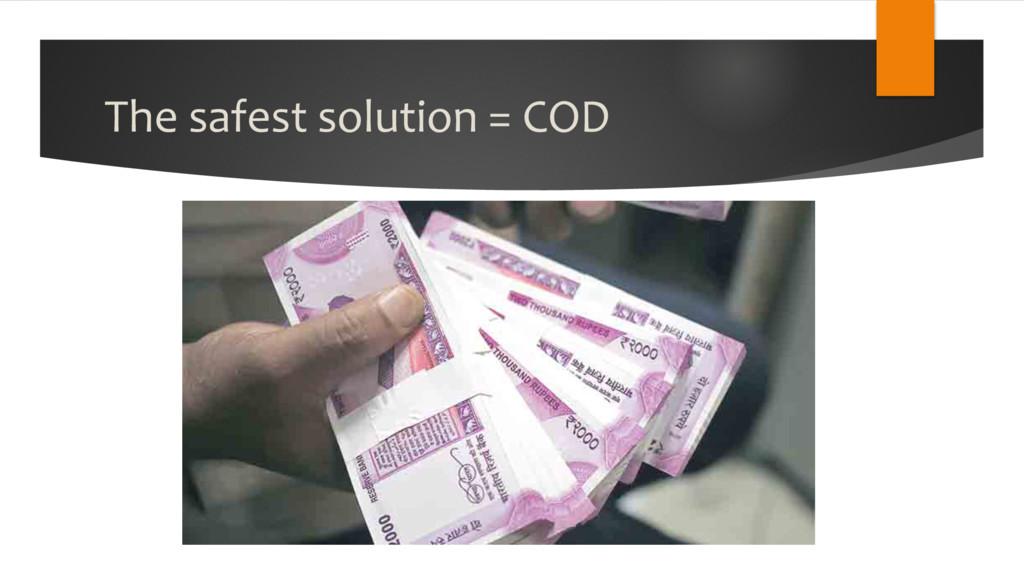 The safest solution = COD