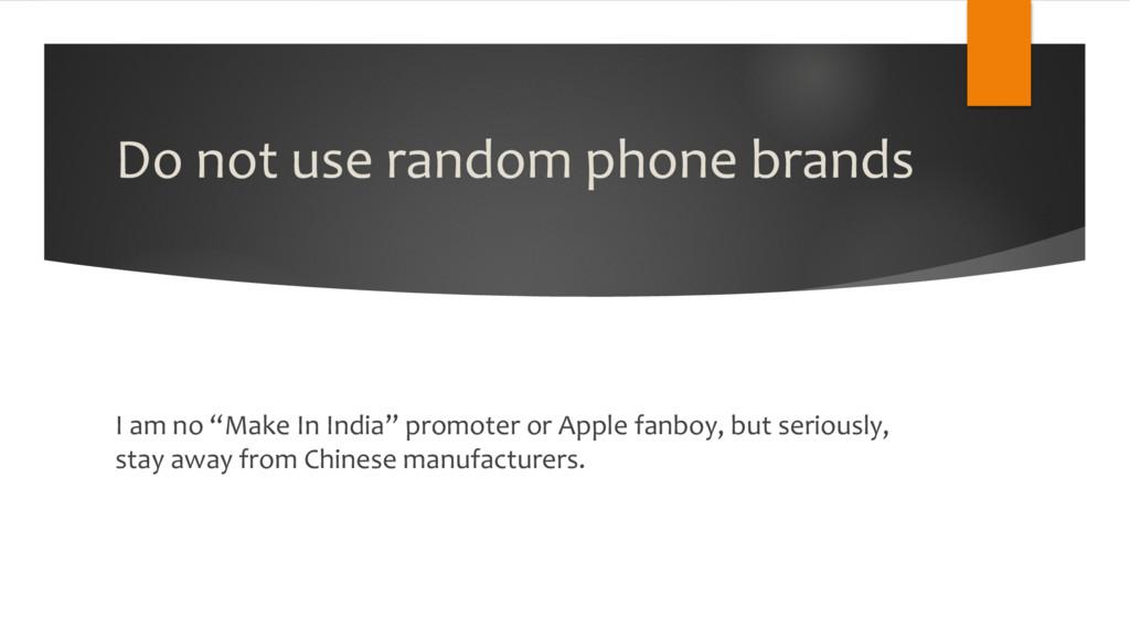 "Do not use random phone brands I am no ""Make In..."