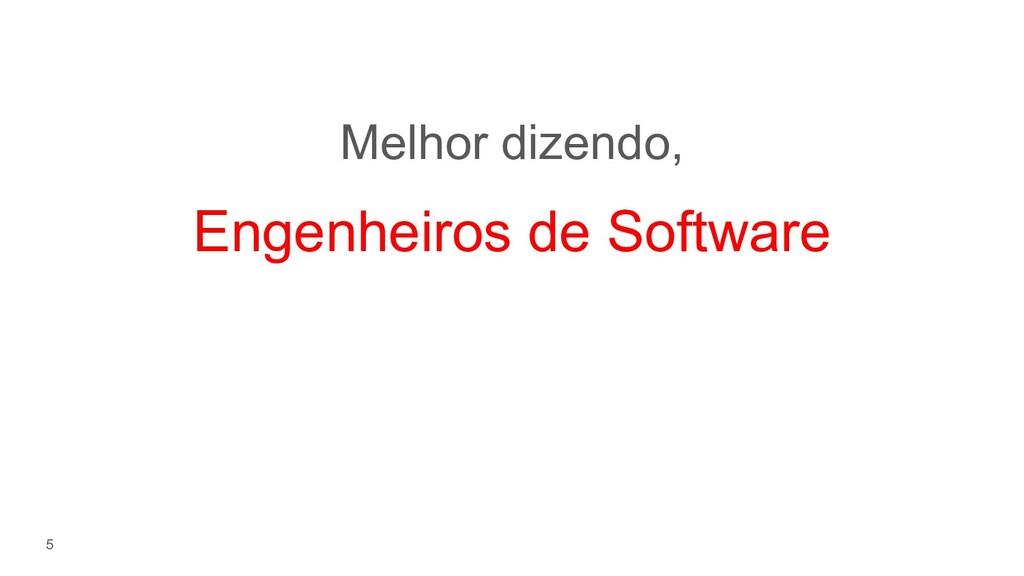 5 Melhor dizendo, Engenheiros de Software