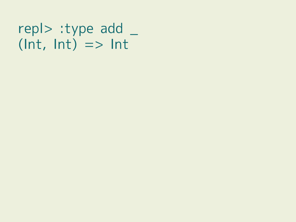 repl> :type add _ (Int, Int) => Int