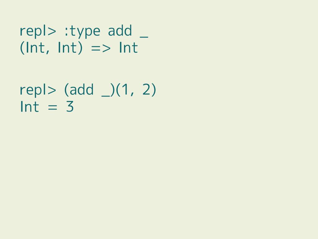 repl> :type add _ (Int, Int) => Int repl> (add ...