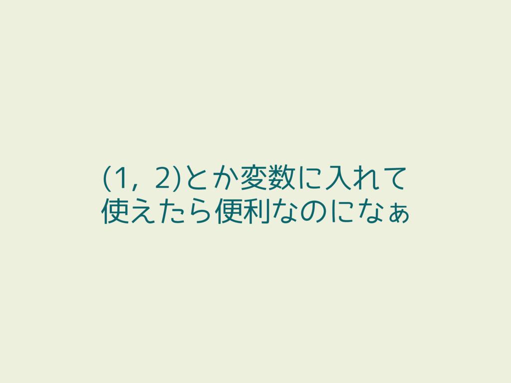 (1, 2)とか変数に入れて 使えたら便利なのになぁ