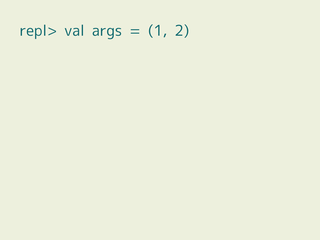 repl> val args = (1, 2)