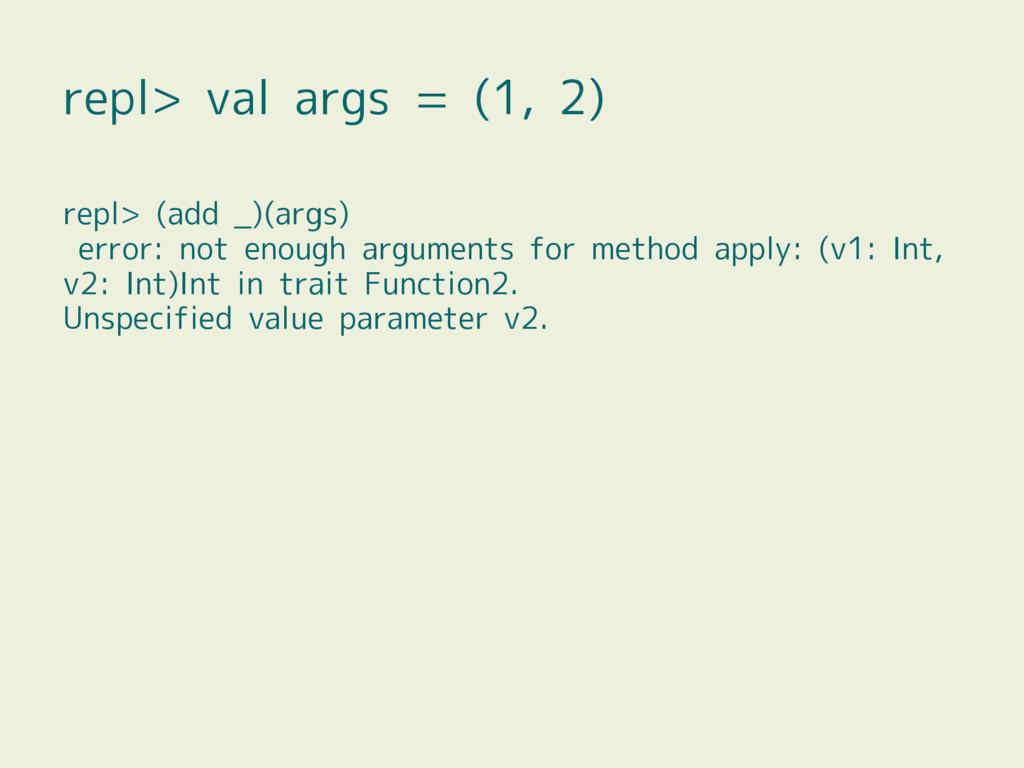repl> val args = (1, 2) repl> (add _)(args) err...