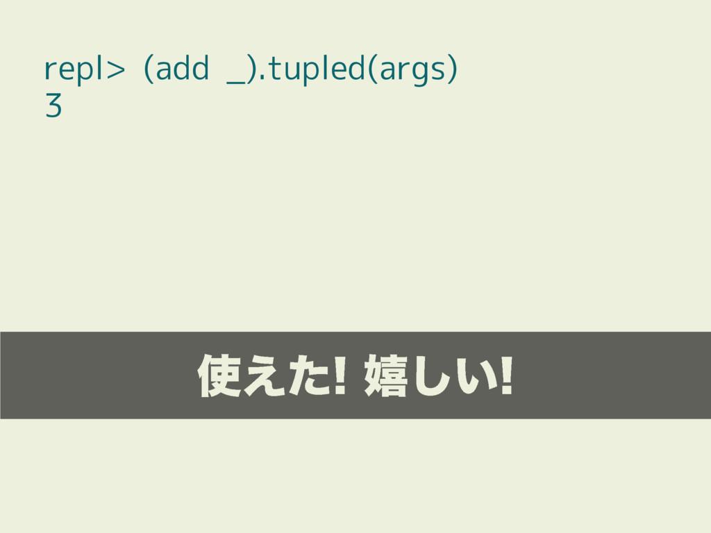 repl> (add _).tupled(args) 3 ͑ͨخ͍͠