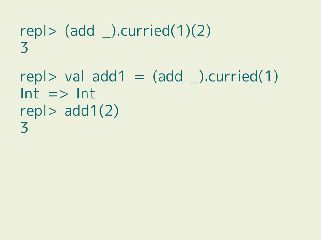 repl> (add _).curried(1)(2) 3 repl> val add1 = ...