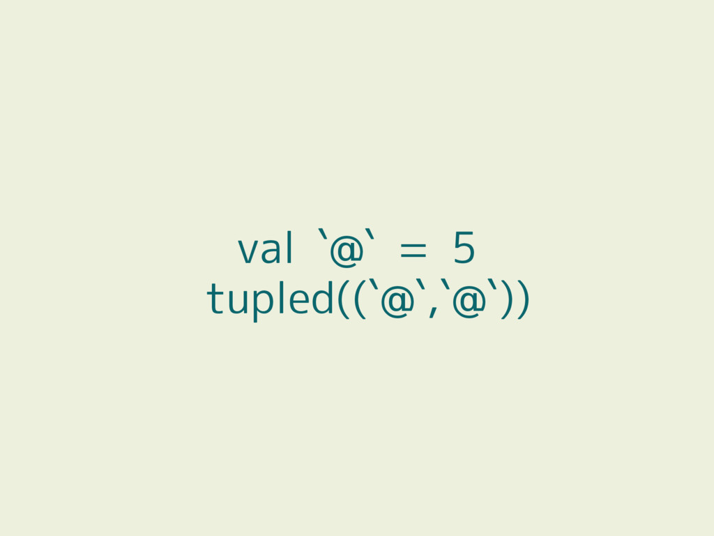 val `@` = 5 tupled((`@`,`@`))