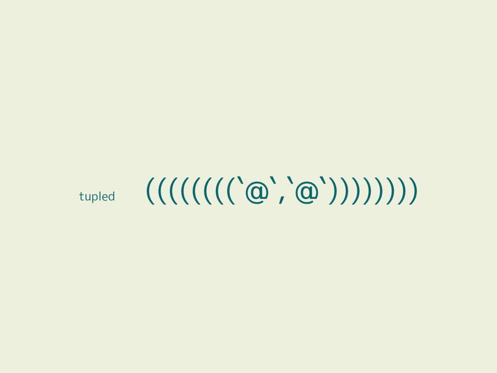 tupled ((((((((`@`,`@`))))))))