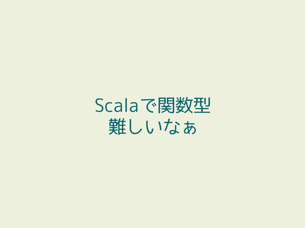 Scalaで関数型 難しいなぁ
