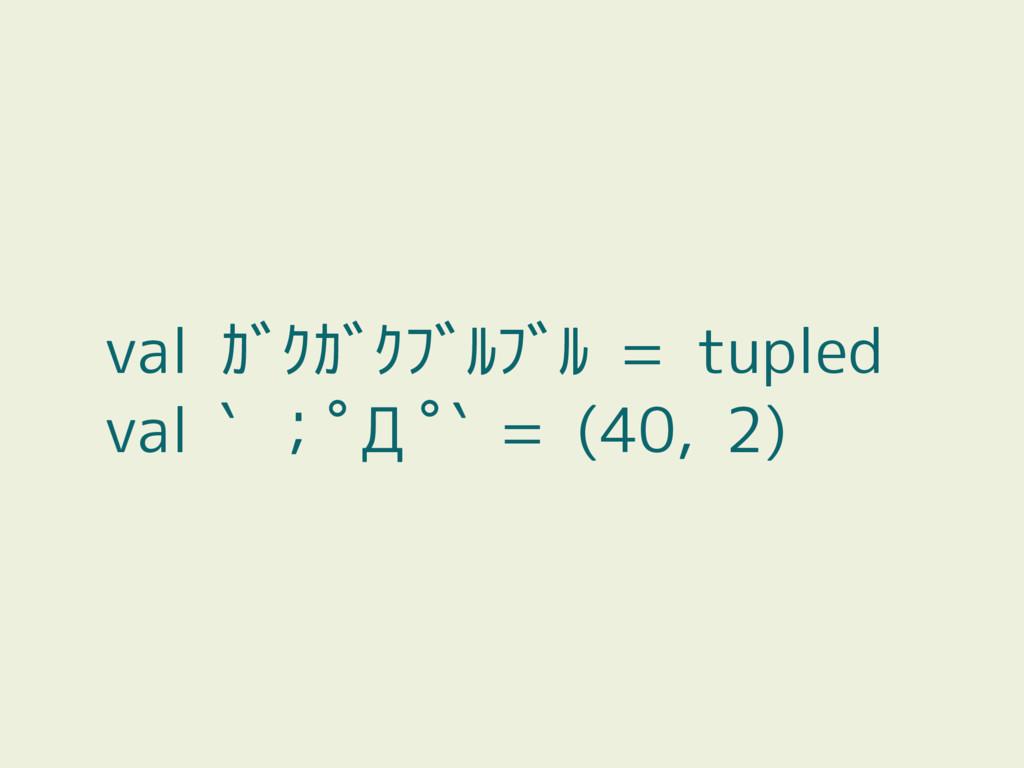 val ガクガクブルブル = tupled val ` ;゚Д゚` = (40, 2)
