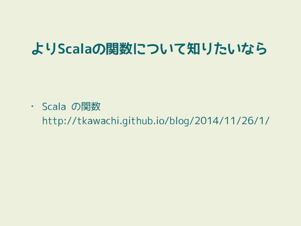 よりScalaの関数について知りたいなら • Scala の関数 http://tkawac...