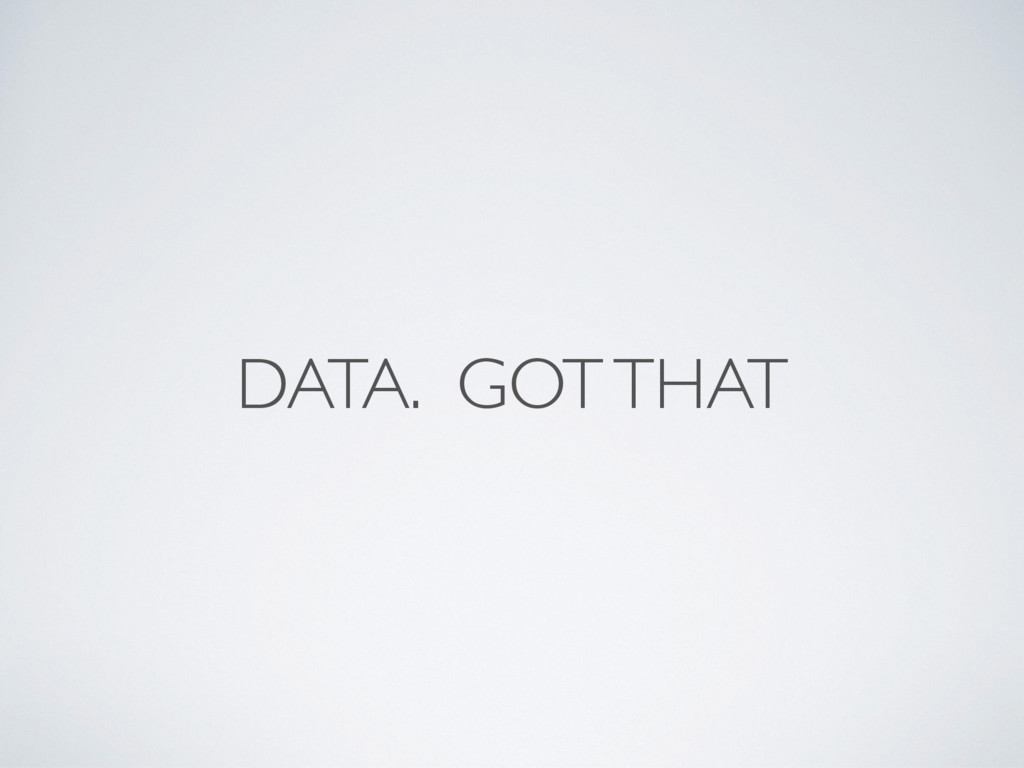 DATA. GOT THAT