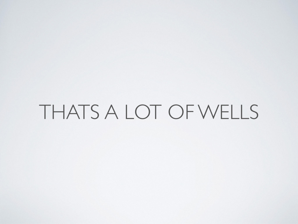 THATS A LOT OF WELLS