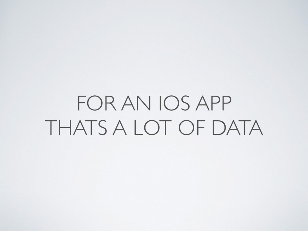 FOR AN IOS APP THATS A LOT OF DATA